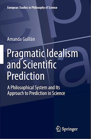 Pragmatic Idealism and Scientific Prediction : A Philosophical System and Its Approach to Prediction in Science