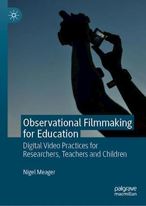 Observational Filmmaking for Education : Digital Video Practices for Researchers, Teachers and Children