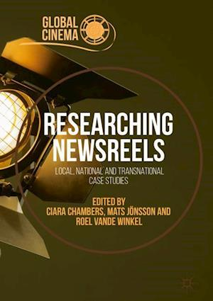 Researching Newsreels : Local, National and Transnational Case Studies