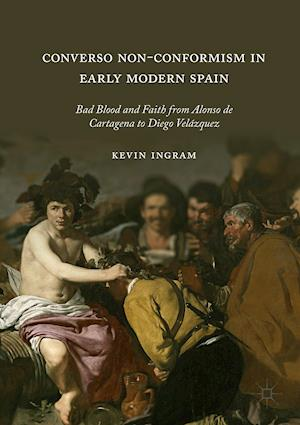 Converso Non-Conformism in Early Modern Spain : Bad Blood and Faith from Alonso de Cartagena to Diego Velázquez