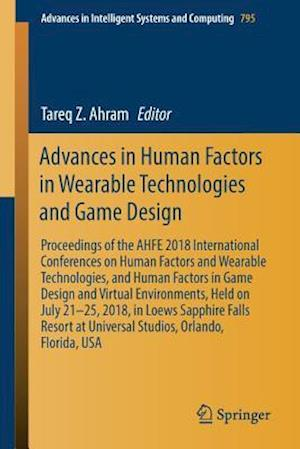 Advances in Human Factors in Wearable Technologies and Game Design : Proceedings of the AHFE 2018 International Conferences on Human Factors and Weara