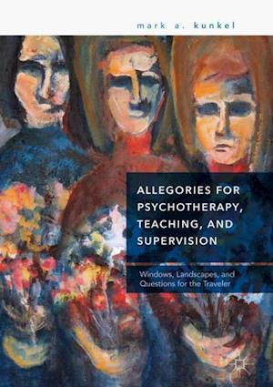 Allegories for Psychotherapy, Teaching, and Supervision : Windows, Landscapes, and Questions for the Traveler