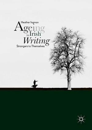 Ageing in Irish Writing : Strangers to Themselves