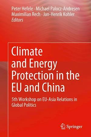 Climate and Energy Protection in the EU and China : 5th Workshop on EU-Asia Relations in Global Politics