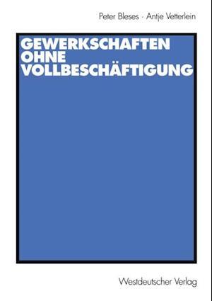 Gewerkschaften ohne Vollbeschaftigung af Antje Vetterlein, Peter Bleses