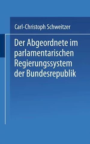 Der Abgeordnete im parlamentarischen Regierungssystem der Bundesrepublik af Carl-Christoph Schweitzer