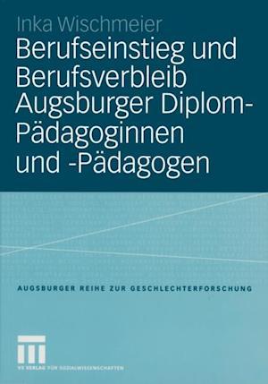 Berufseinstieg und Berufsverbleib Augsburger Diplom-Padagoginnen und -Padagogen af Inka Wischmeier