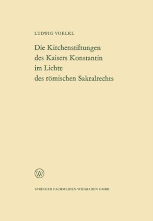 Die Kirchenstiftungen des Kaisers Konstantin im Lichte des romischen Sakralrechts af Ludwig Voelkl