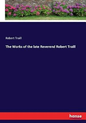 The Works of the late Reverend Robert Traill