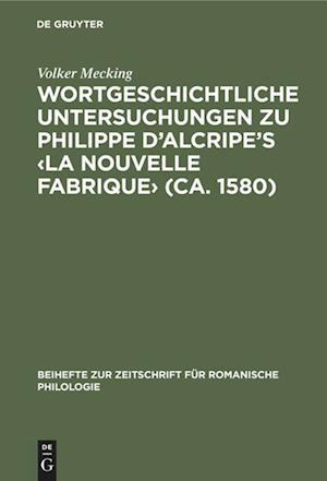 Wortgeschichtliche Untersuchungen zu Philippe d'Alcripe's <La nouvelle Fabrique> (ca. 1580)