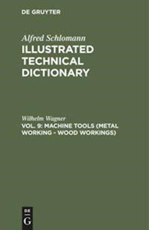 Illustrated Technical Dictionary , Vol. 9, Machine Tools (Metal Working - Wood Workings)