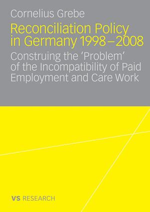 Reconciliation Policy in Germany 1998-2008: Construing the 'Problem' of the Incompatibility of Paid Employment and Care Work
