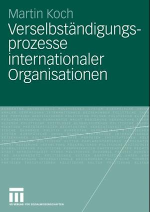 Verselbstandigungsprozesse internationaler Organisationen af Martin Koch