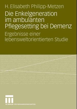 Die Enkelgeneration im ambulanten Pflegesetting bei Demenz af H. Elisabeth Philipp-Metzen