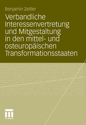Verbandliche Interessenvertretung und Mitgestaltung in den mittel- und osteuropaischen Transformationsstaaten af Benjamin Zeitler