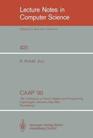 CAAP '90 : 15th Colloquium on Trees in Algebra and Programming, Copenhagen, Denmark, May 15-18, 1990, Proceedings