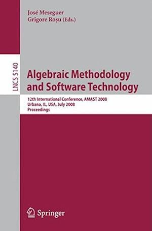 Algebraic Methodology and Software Technology: 12th International Conference, Amast 2008 Urbana, Il, USA, July 28-31, 2008, Proceedings