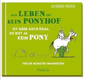Das Leben ist kein Ponyhof, ist aber auch egal, du bist ja kein Pony