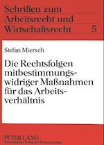 Die Rechtsfolgen Mitbestimmungswidriger Massnahmen Fuer Das Arbeitsverhaeltnis (Schriften Zum Arbeitsrecht Und Wirtschaftsrecht, nr. 5)