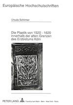 Die Plastik Von 1520 - 1620 Innerhalb Der Alten Grenzen Des Erzbistums Koeln (Europaeische Hochschulschriften European University Studie, nr. 129)