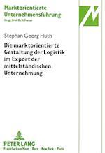 Die Marktorientierte Gestaltung Der Logistik Im Export Der Mittelstaendischen Unternehmung (Marktorientierte Unternehmensfuehrung, nr. 13)