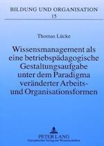 Wissensmanagement ALS Eine Betriebspaedagogische Gestaltungsaufgabe Unter Dem Paradigma Veraenderter Arbeits- Und Organisationsformen (Bildung Und Organisation, nr. 15)