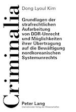 Grundlagen Der Strafrechtlichen Aufarbeitung Von Ddr-Unrecht Und Moeglichkeiten Ihrer Uebertragung Auf Die Bewaeltigung Nordkoreanischen Systemunrecht (Criminalia, nr. 55)
