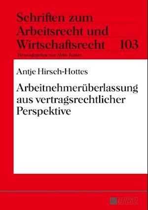 Arbeitnehmerueberlassung aus vertragsrechtlicher Perspektive af Antje Hirsch-Hottes