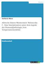 Albrecht Durers Meisterstich 'Melencolia I' - Eine Interpretation Unter Dem Aspekt Der Humoralpathologie, Bzw. Temperamentenlehre af Stefanie Marx