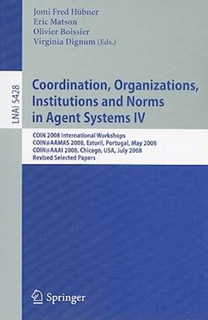 Coordination, Organizations, Institutions and Norms in Agent Systems IV : COIN 2008 International Workshops COIN@AAMAS 2008, Estoril, Portugal, May 12