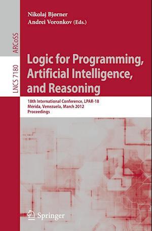 Logic for Programming, Artificial Intelligence, and Reasoning : 18th International Conference, LPAR-18, Merida, Venezuela, March 11-15, 2012, Proceedi