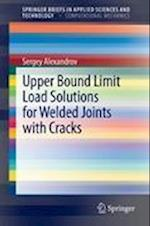 Upper Bound Limit Load Solutions for Welded Joints With Cracks (Springerbriefs in Applied Sciences and Technology / Springerbriefs in Computational Mechanics)