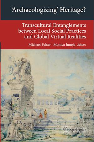 'Archaeologizing' Heritage? : Transcultural Entanglements between Local Social Practices and Global Virtual Realities