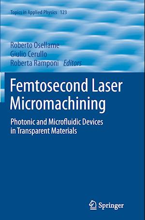 Femtosecond Laser Micromachining : Photonic and Microfluidic Devices in Transparent Materials