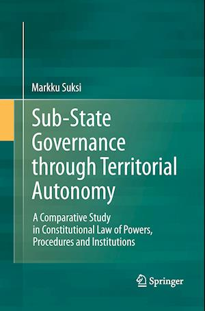 Sub-State Governance through Territorial Autonomy : A Comparative Study in Constitutional Law of Powers, Procedures and Institutions