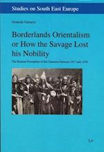 Borderlands Orientalism or How the Savage Lost His Nobility (Studies on South East Europe)