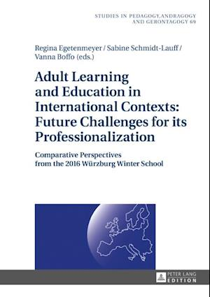 Adult Learning and Education in International Contexts: Future Challenges for its Professionalization af Regina Egetenmeyer, Vanna Boffo, Sabine Schmidt-Lauff