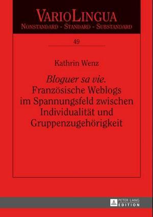 Bloguer sa vie Franzoesische Weblogs imSpannungsfeld zwischen Individualitaet und Gruppenzugehoerigkeit af Kathrin Wenz