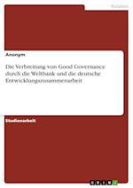 Die Verbreitung Von Good Governance Durch Die Weltbank Und Die Deutsche Entwicklungszusammenarbeit