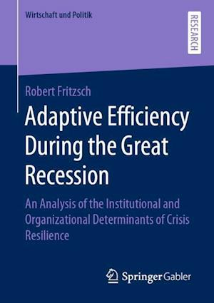 Adaptive Efficiency During the Great Recession : An Analysis of the Institutional and Organizational Determinants of Crisis Resilience