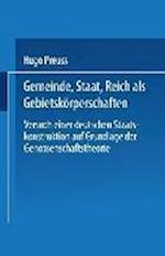 Gemeinde, Staat, Reich ALS Gebietskorperschaften. Versuch Einer Deutschen Staatskonstruktion Auf Grundlage Der Genossenschaftstheorie