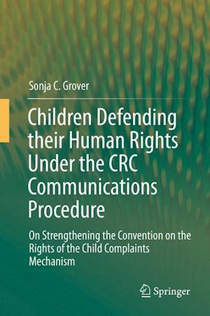 Children Defending their Human Rights Under the CRC Communications Procedure : On Strengthening the Convention on the Rights of the Child Complaints M