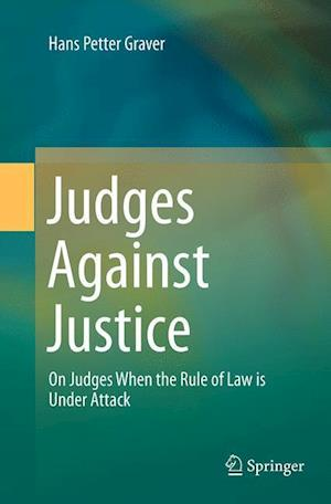 Judges Against Justice : On Judges When the Rule of Law is Under Attack