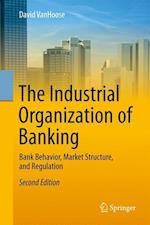 The Industrial Organization of Banking : Bank Behavior, Market Structure, and Regulation