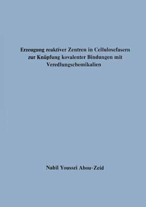 Erzeugung reaktiver Zentren in Cellulosefasern zur Knupfung kovalenter Bindungen mit Veredlungschemikalien af Nabil Youssri Abou-Zeid