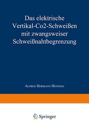 Das elektrische Vertikal-CO2-Schweien mit zwangsweiser Schweinahtbegrenzung af Alfred Hermann Henning