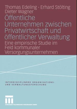 Offentliche Unternehmen zwischen Privatwirtschaft und offentlicher Verwaltung af Dieter Wagner, Thomas Edeling, Erhard Stolting