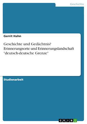 """Geschichte Und Gedachtnis? Erinnerungsorte Und Erinnerungslandschaft """"Deutsch-Deutsche Grenze"""""""
