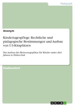 Bog, paperback Kindertagespflege. Rechtliche Und Padagogische Bestimmungen Und Ausbau Von U3-Kitaplatzen af Anonym