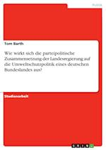 Wie Wirkt Sich Die Parteipolitische Zusammensetzung Der Landesregierung Auf Die Umweltschutzpolitik Eines Deutschen Bundeslandes Aus? af Tom Barth
